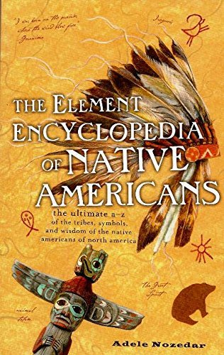 The Element Encyclopedia of Native Americans: The Ultimate A-Z of the Tribes, Symbols, and Wisdom of the Native Americans of North America